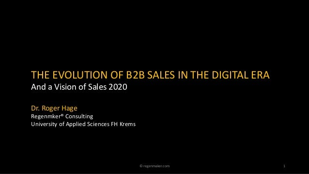 THE EVOLUTION OF B2B SALES IN THE DIGITAL ERA And a Vision of Sales 2020 Dr. Roger Hage Regenmker® Consulting University o...
