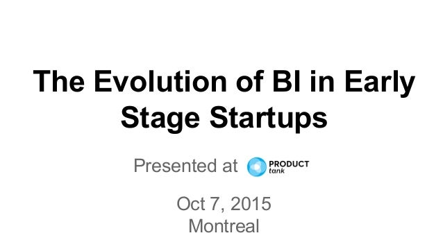 The Evolution of BI in Early Stage Startups Presented at to Oct 7, 2015 Montreal