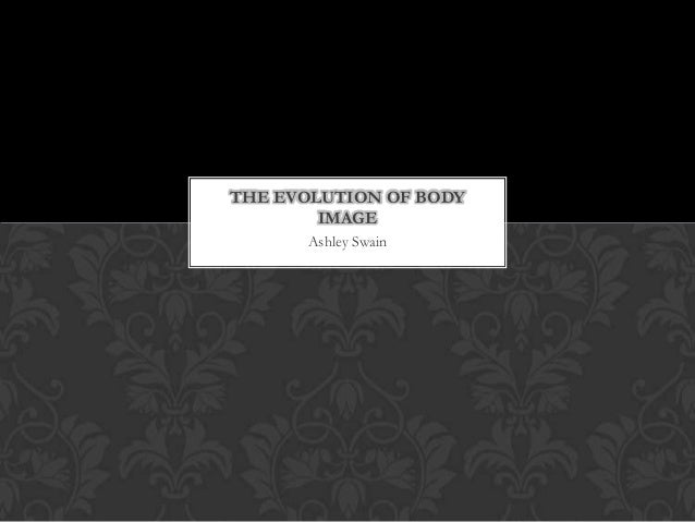 THE EVOLUTION OF BODY        IMAGE      Ashley Swain