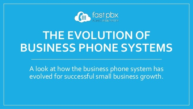 THE EVOLUTION OF BUSINESS PHONE SYSTEMS A look at how the business phone system has evolved for successful small business ...
