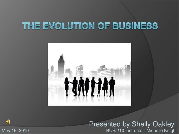 The Evolution of Business<br />Presented by Shelly Oakley<br />BUS/210 Instructor: Michelle Knight<br />May 16, 2010<br />