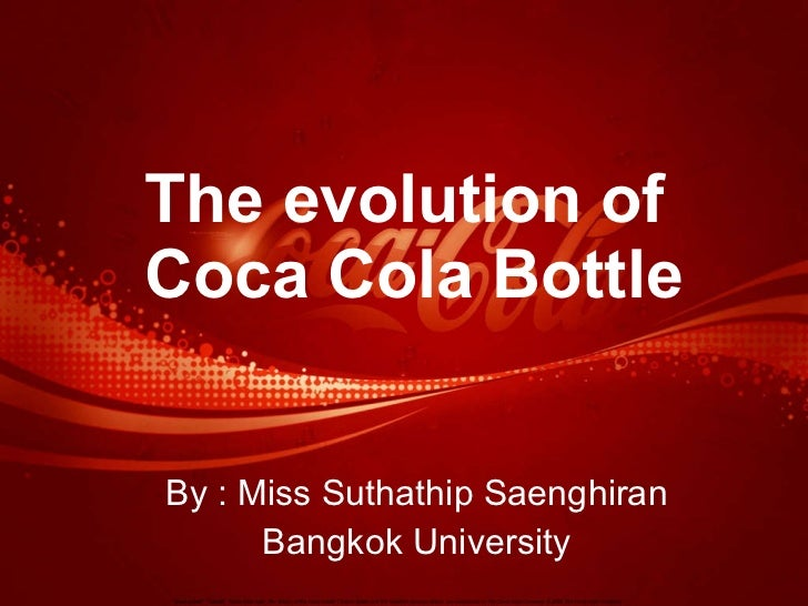 The evolution of  Coca Cola Bottle By : Miss Suthathip Saenghiran Bangkok University