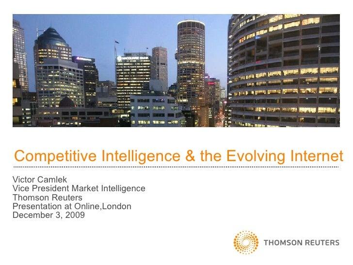 Competitive Intelligence & the Evolving Internet Victor Camlek Vice President Market Intelligence Thomson Reuters Presenta...