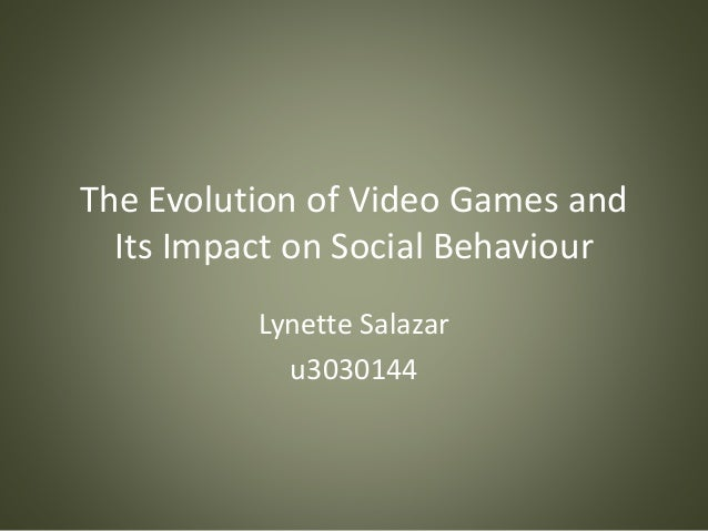 The Evolution of Video Games and Its Impact on Social Behaviour Lynette Salazar u3030144