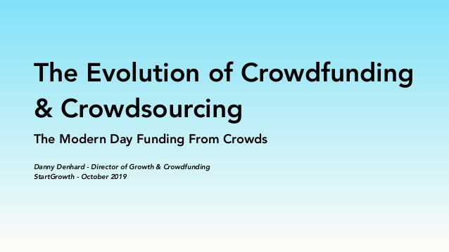 The Evolution of Crowdfunding & Crowdsourcing The Modern Day Funding From Crowds Danny Denhard - Director of Growth & Crow...