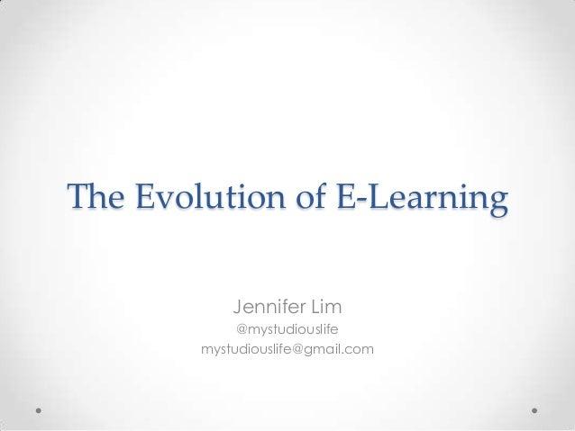 The Evolution of E-Learning            Jennifer Lim             @mystudiouslife        mystudiouslife@gmail.com