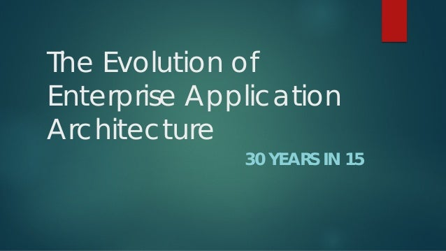 The Evolution of Enterprise Application Architecture  30 YEARS IN 15