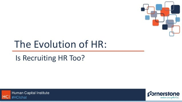 Human Capital Institute #HCIchat The Evolution of HR: Is Recruiting HR Too?