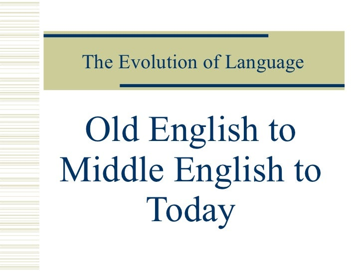 The Evolution of Language Old English to Middle English to Today