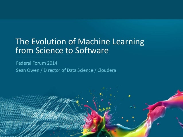 The Evolution of Machine Learning from Science to Software Federal Forum 2014 Sean Owen / Director of Data Science / Cloud...