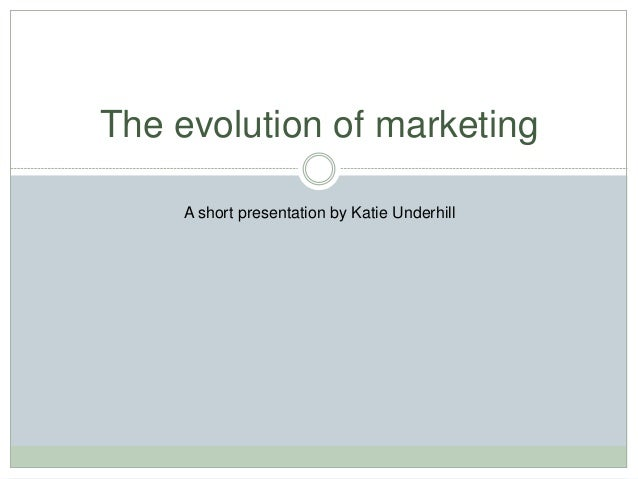 The evolution of marketing A short presentation by Katie Underhill