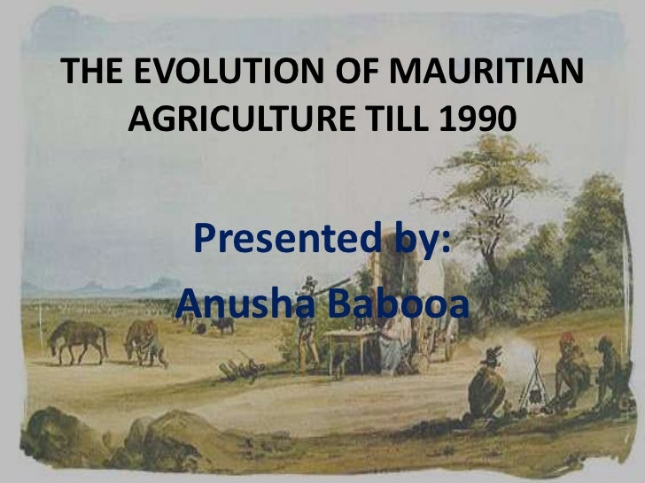 THE EVOLUTION OF MAURITIAN   AGRICULTURE TILL 1990      Presented by:     Anusha Babooa