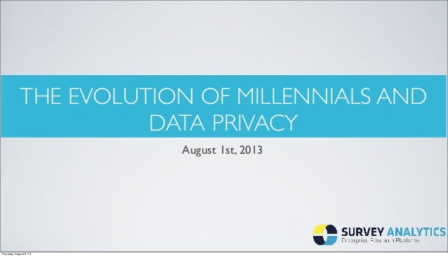 THE EVOLUTION OF MILLENNIALS AND DATA PRIVACY August 1st, 2013 Thursday, August 8, 13