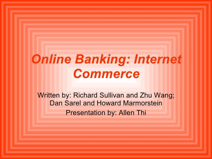 Online Banking: Internet Commerce Written by: Richard Sullivan and Zhu Wang; Dan Sarel and Howard Marmorstein Presentation...