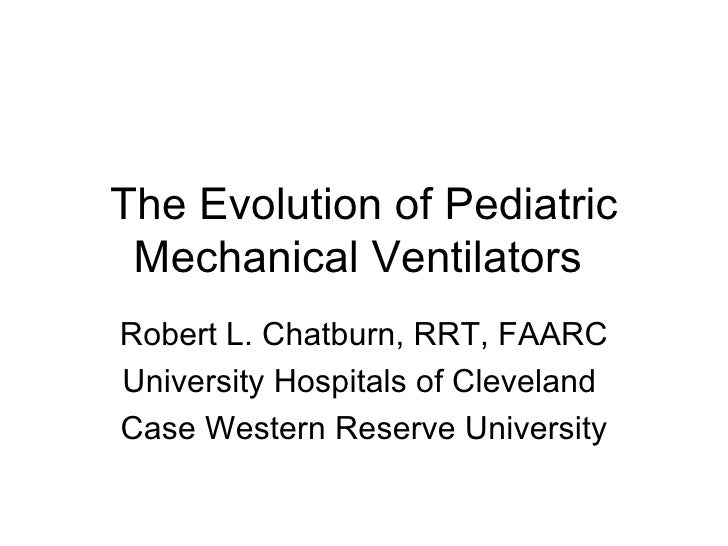 The Evolution of Pediatric Mechanical Ventilators  Robert L. Chatburn, RRT, FAARC  University Hospitals of Cleveland  Case...