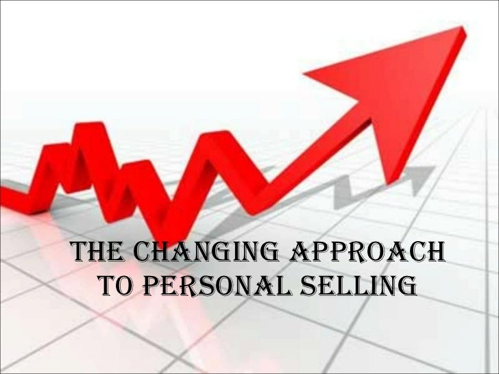 THE CHANGING APPROACH TO PERSONAL SELLING