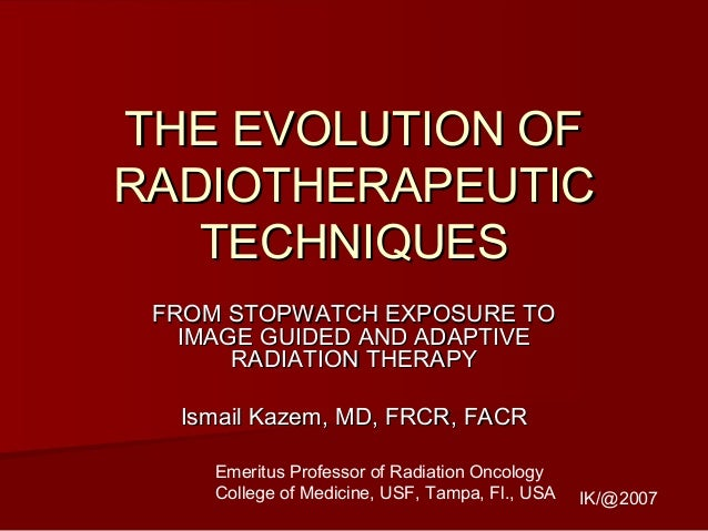 THE EVOLUTION OFTHE EVOLUTION OF RADIOTHERAPEUTICRADIOTHERAPEUTIC TECHNIQUESTECHNIQUES FROM STOPWATCH EXPOSURE TOFROM STOP...