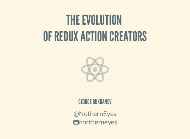 THE EVOLUTION OF REDUX ACTION CREATORS GEORGE BUKHANOV @NothernEyes northerneyes
