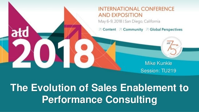The Evolution of Sales Enablement to Performance Consulting Mike Kunkle Session: TU219
