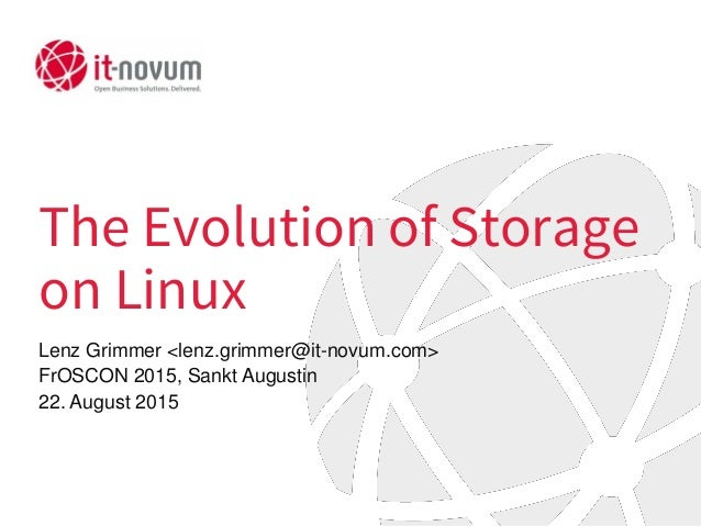 The Evolution of Storage on Linux Lenz Grimmer <lenz.grimmer@it-novum.com> FrOSCON 2015, Sankt Augustin 22. August 2015