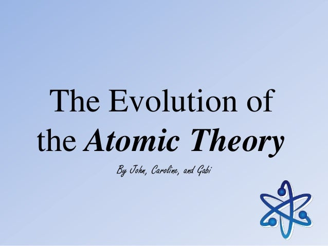 The Evolution of the Atomic Theory By John, Caroline, and Gabi