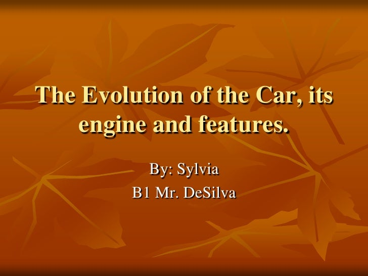 The Evolution of the Car, its engine and features.<br />By: Sylvia<br />B1 Mr. DeSilva<br />