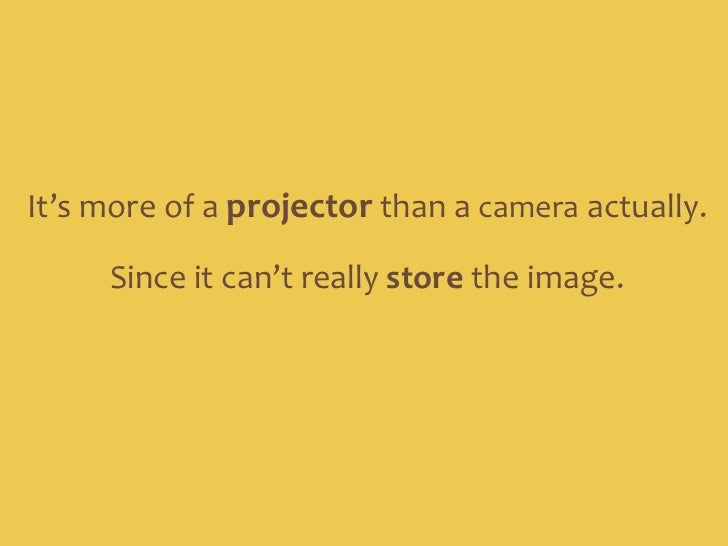 It's more of a projector than a camera actually.<br />Since it can't really store the image. <br />