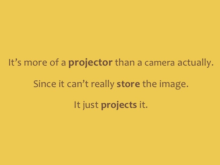 It's more of a projector than a camera actually.<br />Since it can't really store the image. <br />It just projects it.<br />