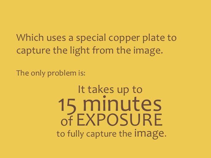Which uses a special copper plate to capture the light from the image.<br />The only problem is:<br />It takes up to<br />...