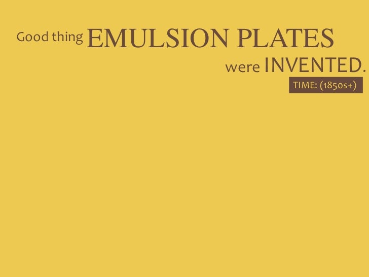 EMULSION PLATES<br />Good thing<br />were INVENTED.<br />TIME: (1850s+)<br />