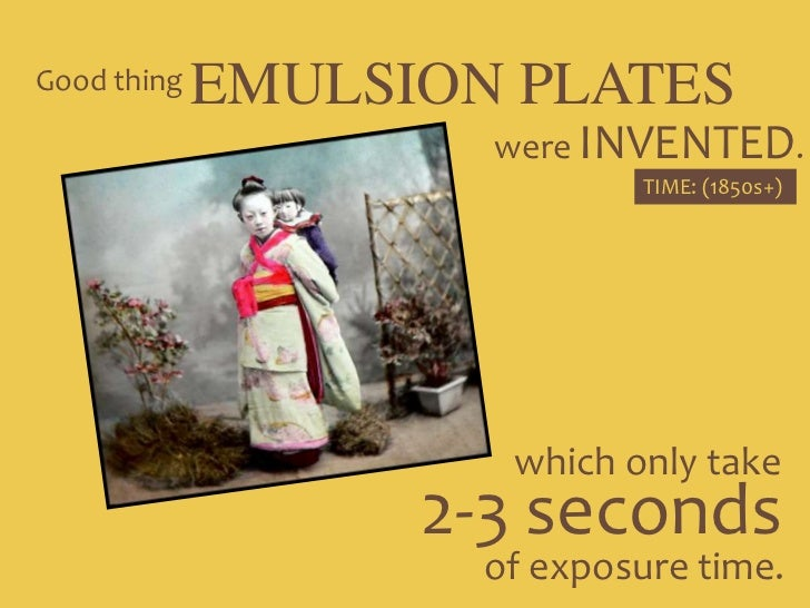 EMULSION PLATES<br />Good thing<br />were INVENTED.<br />TIME: (1850s+)<br />which only take<br />2-3 seconds <br />of exp...