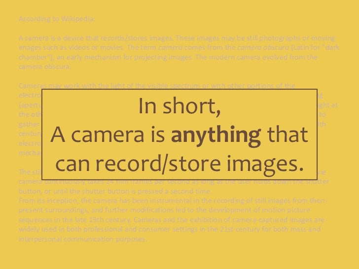 According to Wikipedia:<br />A camera is a device that records/stores images. These images may be still photographs or mov...