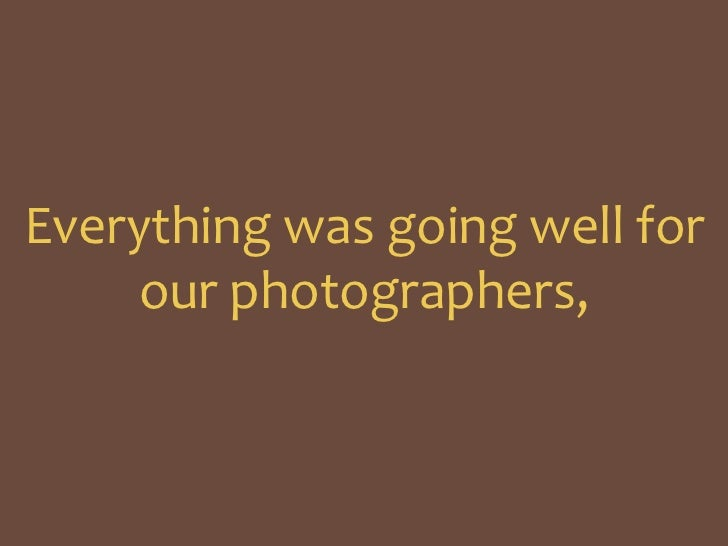Everything was going well for our photographers, <br />