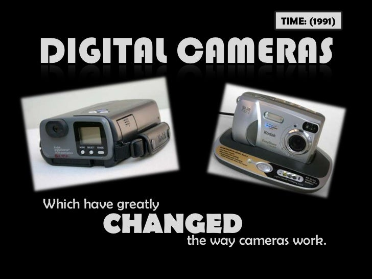 TIME: (1991)<br />DIGITAL CAMERAS<br />Which have greatly<br />CHANGED<br />the way cameras work.<br />