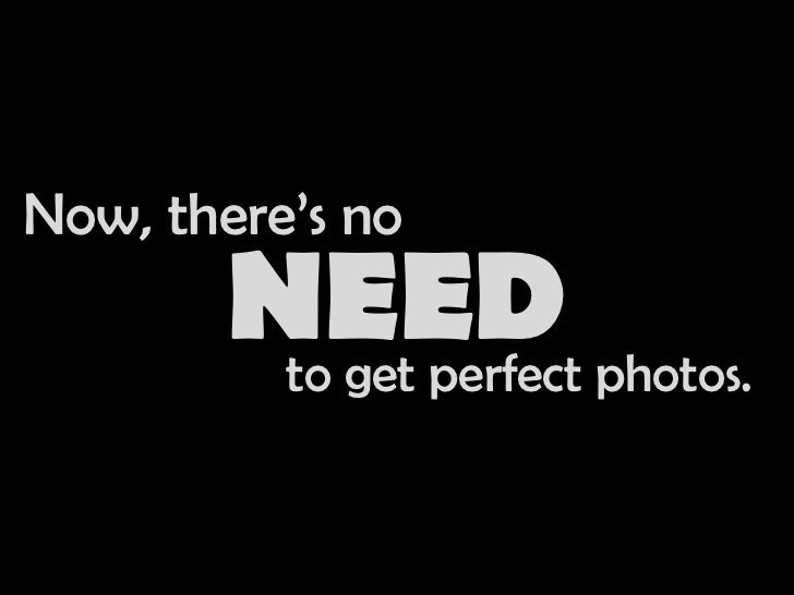 Now, there's no<br />NEED<br />to get perfect photos.<br />