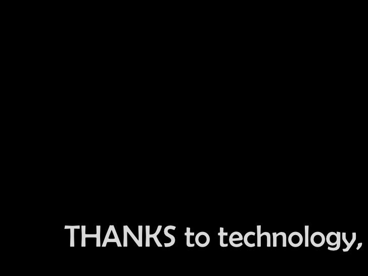 THANKS to technology,<br />