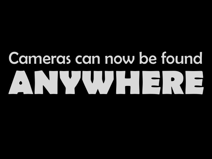 Cameras can now be found<br />ANYWHERE<br />