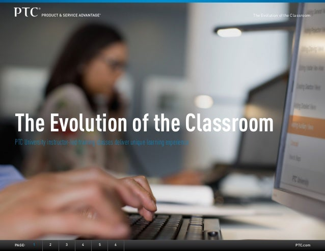PTC.com The Evolution of the Classroom PTC University instructor-led training classes deliver unique learning experience P...