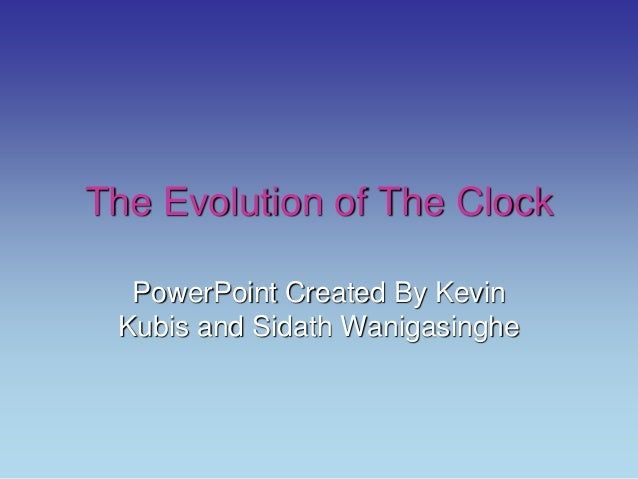 The Evolution of The Clock PowerPoint Created By Kevin Kubis and Sidath Wanigasinghe