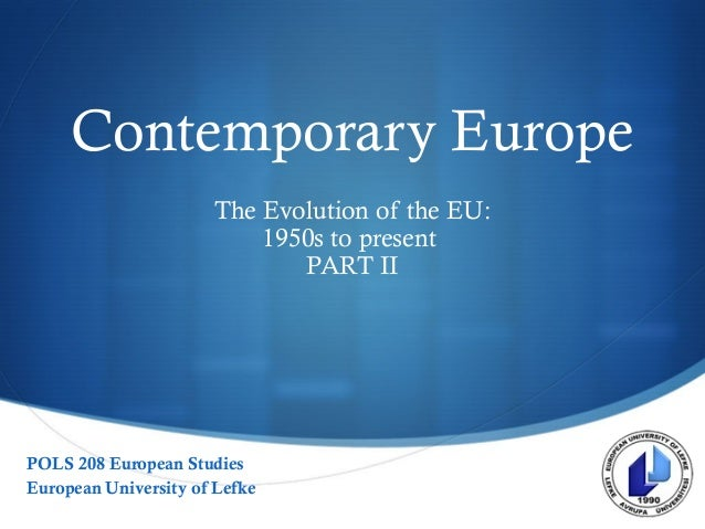  Contemporary Europe The Evolution of the EU: 1950s to present PART II POLS 208 European Studies European University of L...