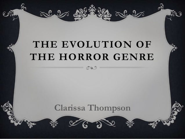 THE EVOLUTION OF THE HORROR GENRE Clarissa Thompson