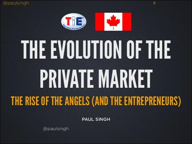 @paulsingh  #  THE EVOLUTION OF THE PRIVATE MARKET THE RISE OF THE ANGELS (AND THE ENTREPRENEURS) PAUL SINGH @paulsingh