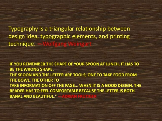 Typography is a triangular relationship betweendesign idea, typographic elements, and printingtechnique. —Wolfgang Weingar...