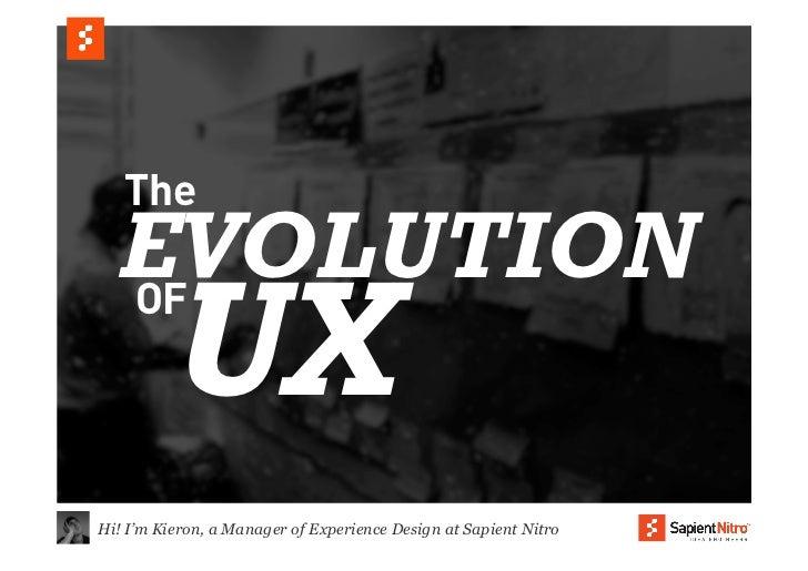 The  EVOLUTION  OF         UXHi! I'm Kieron, a Manager of Experience Design at Sapient Nitro
