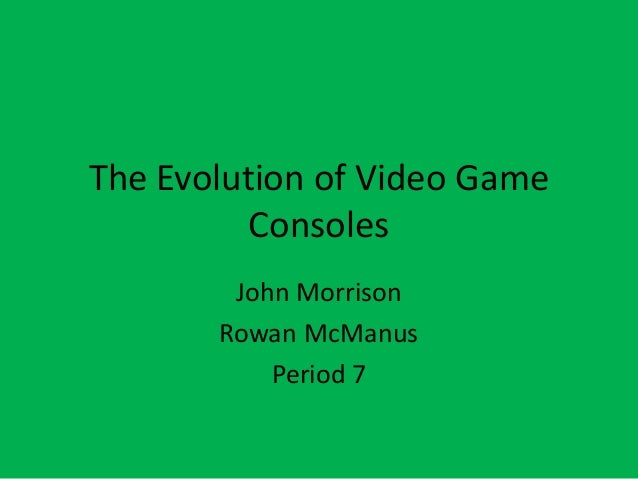 The Evolution of Video Game Consoles John Morrison Rowan McManus Period 7