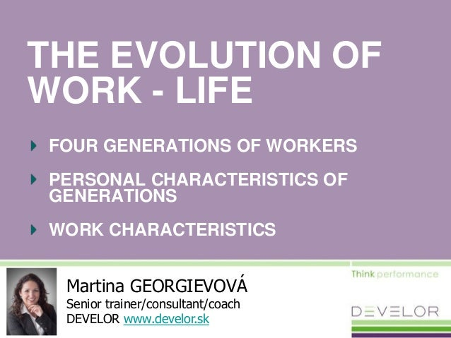 THE EVOLUTION OF WORK - LIFE FOUR GENERATIONS OF WORKERS PERSONAL CHARACTERISTICS OF GENERATIONS WORK CHARACTERISTICS Mart...