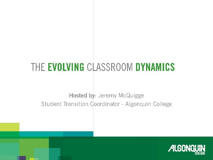 TheEVOLVING classroom Dynamics <br />Hosted by: Jeremy McQuigge<br />Student Transition Coordinator - Algonquin College<...