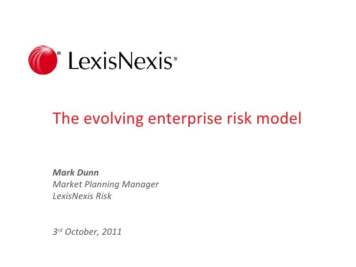 The evolving enterprise risk modelMark DunnMarket Planning ManagerLexisNexis Risk3rd October, 2011                        ...
