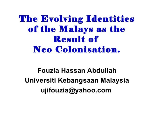 The Evolving Identities of the Malays as the      Result of  Neo Colonisation.    Fouzia Hassan Abdullah Universiti Kebang...