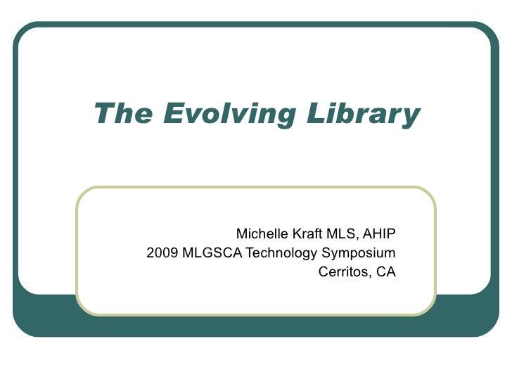 The Evolving Library Michelle Kraft MLS, AHIP 2009 MLGSCA Technology Symposium Cerritos, CA